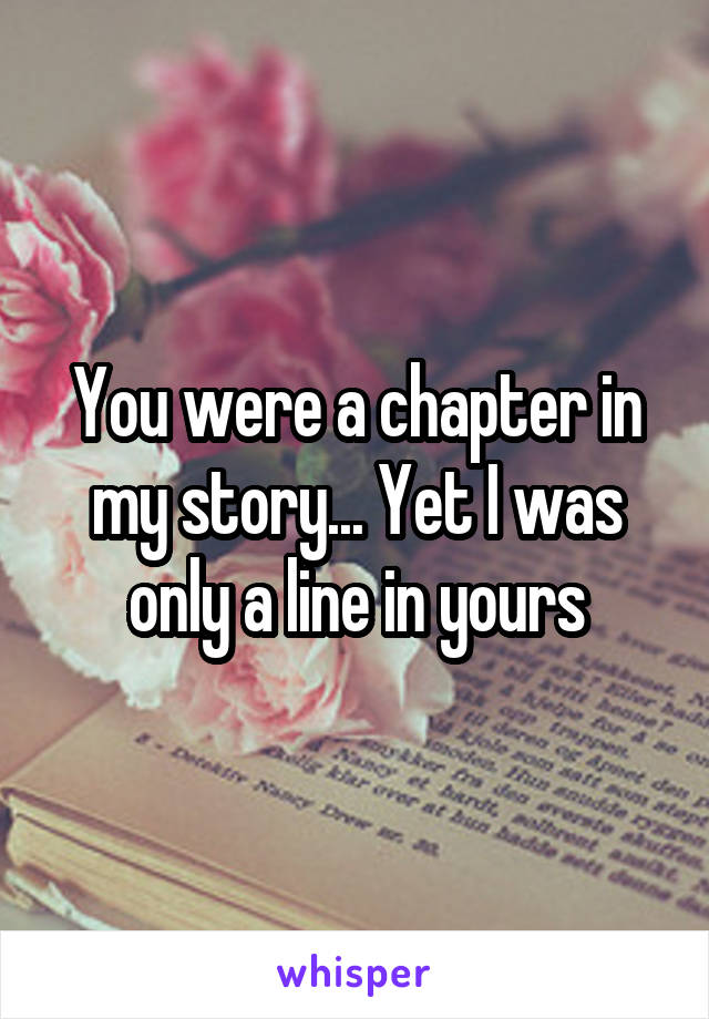 You were a chapter in my story... Yet I was only a line in yours