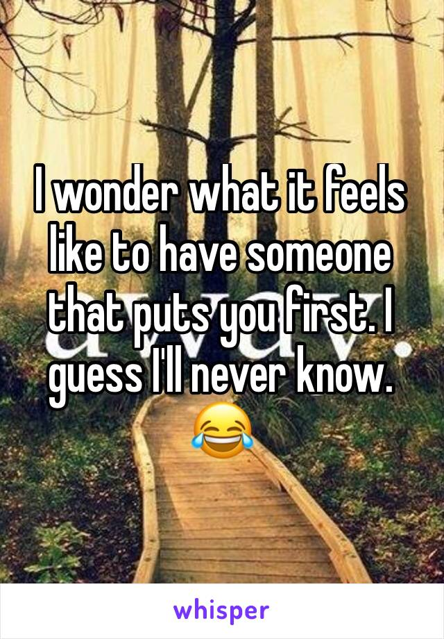 I wonder what it feels like to have someone that puts you first. I guess I'll never know. 😂