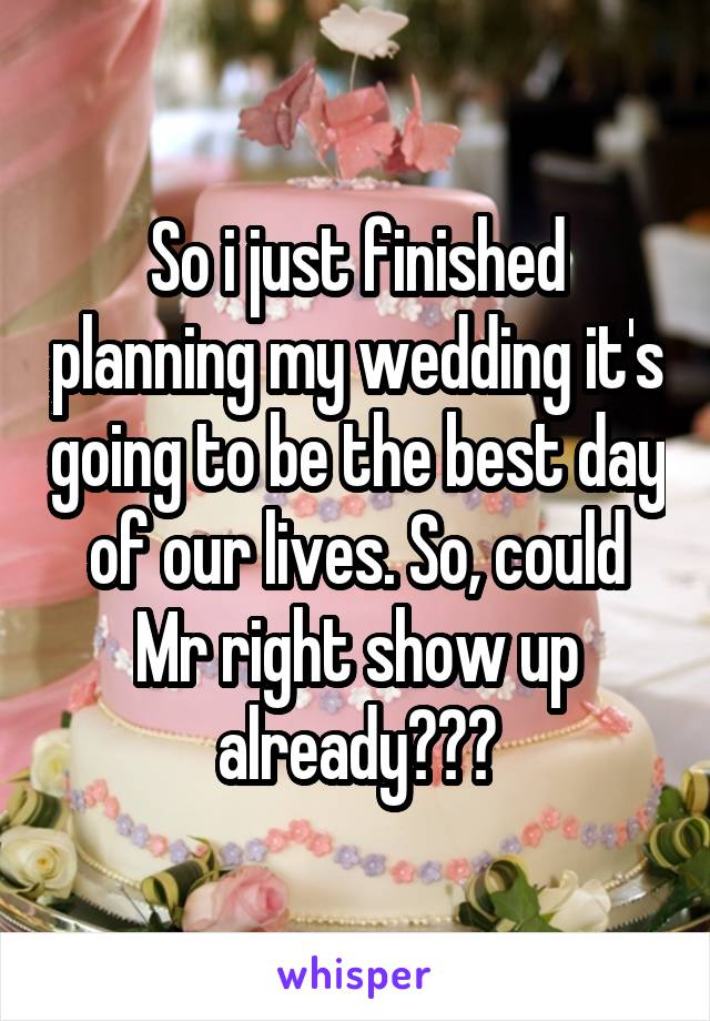 So i just finished planning my wedding it's going to be the best day of our lives. So, could Mr right show up already???