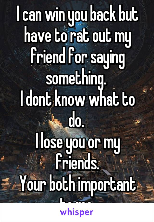I can win you back but have to rat out my friend for saying something.  I dont know what to do.  I lose you or my friends. Your both important to me.