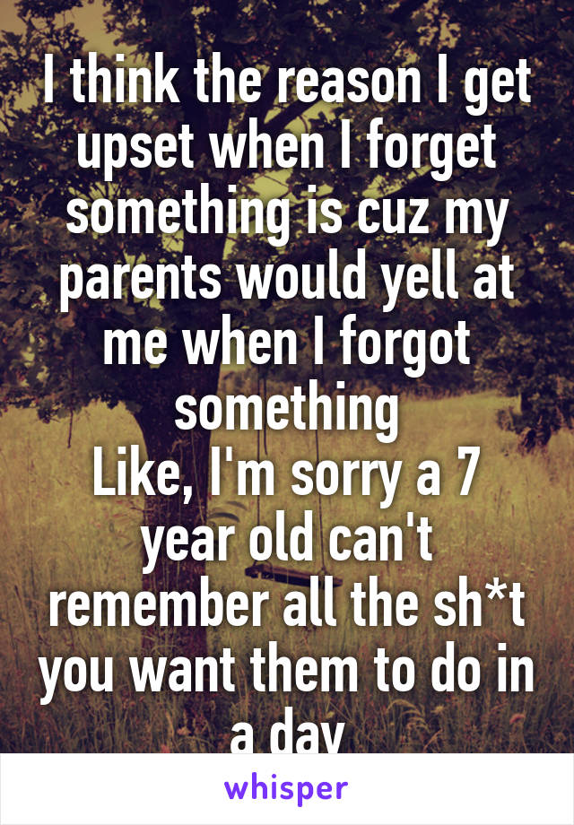I think the reason I get upset when I forget something is cuz my parents would yell at me when I forgot something Like, I'm sorry a 7 year old can't remember all the sh*t you want them to do in a day