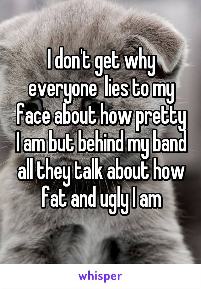 I don't get why everyone  lies to my face about how pretty I am but behind my band all they talk about how fat and ugly I am