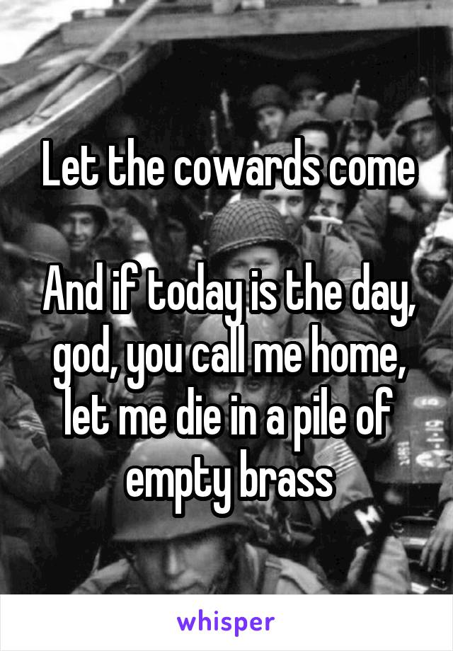 Let the cowards come  And if today is the day, god, you call me home, let me die in a pile of empty brass