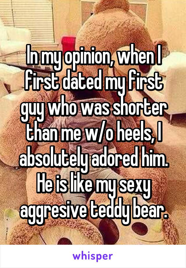 In my opinion, when I first dated my first guy who was shorter than me w/o heels, I absolutely adored him. He is like my sexy aggresive teddy bear.