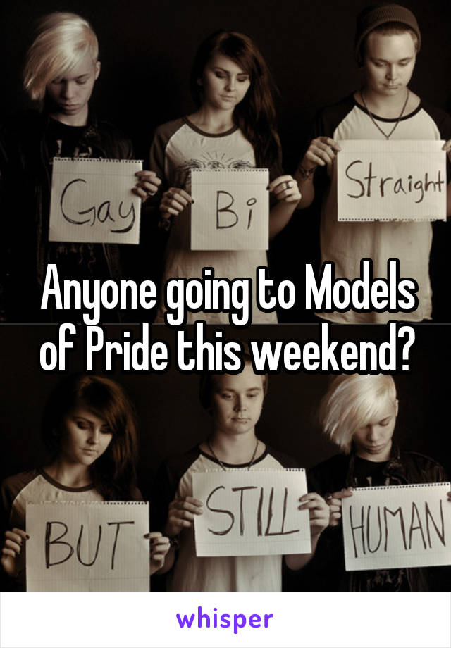Anyone going to Models of Pride this weekend?