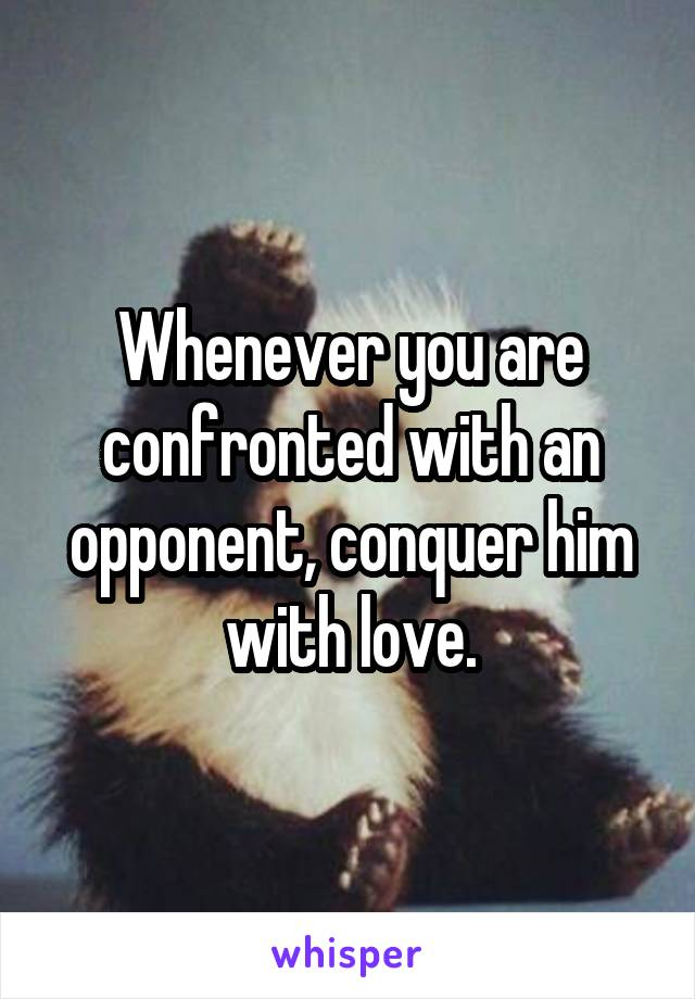 Whenever you are confronted with an opponent, conquer him with love.
