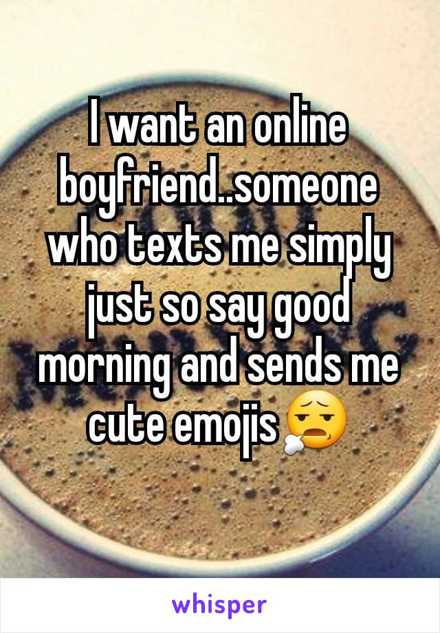 I want an online boyfriend..someone who texts me simply just so say good morning and sends me cute emojis😧