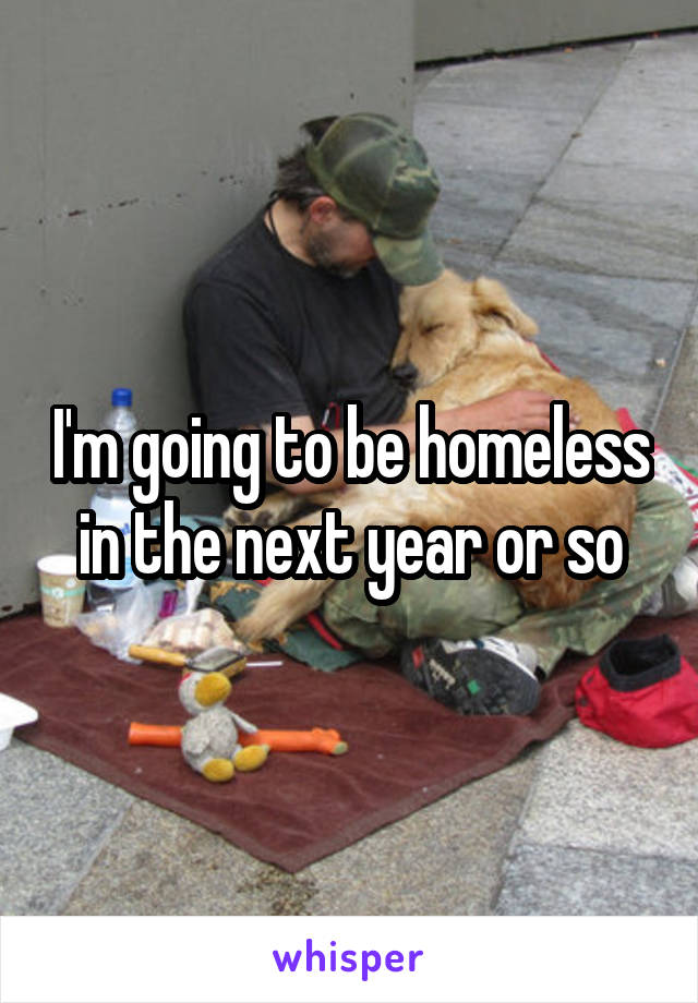 I'm going to be homeless in the next year or so