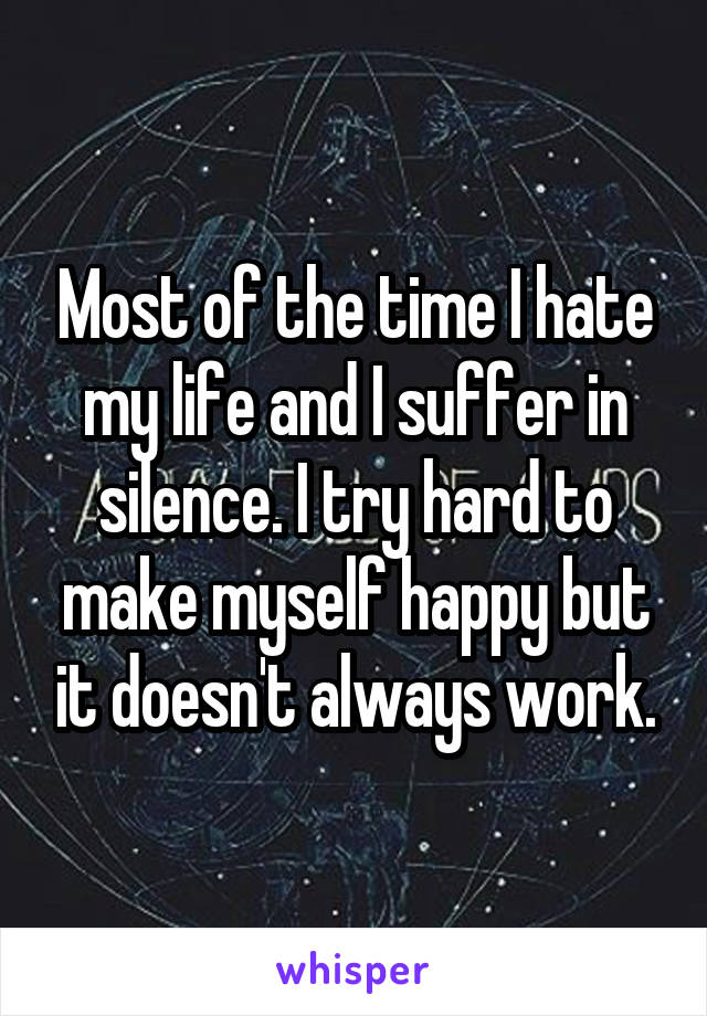 Most of the time I hate my life and I suffer in silence. I try hard to make myself happy but it doesn't always work.