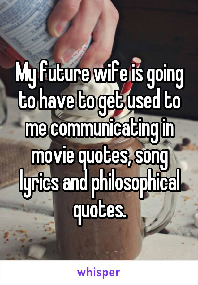 My future wife is going to have to get used to me communicating in movie quotes, song lyrics and philosophical quotes.