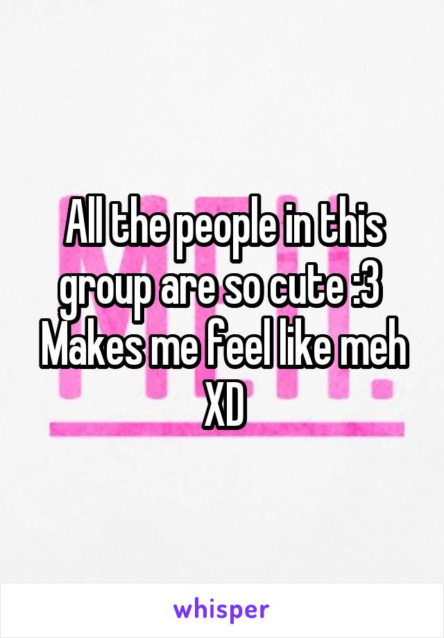 All the people in this group are so cute :3  Makes me feel like meh XD