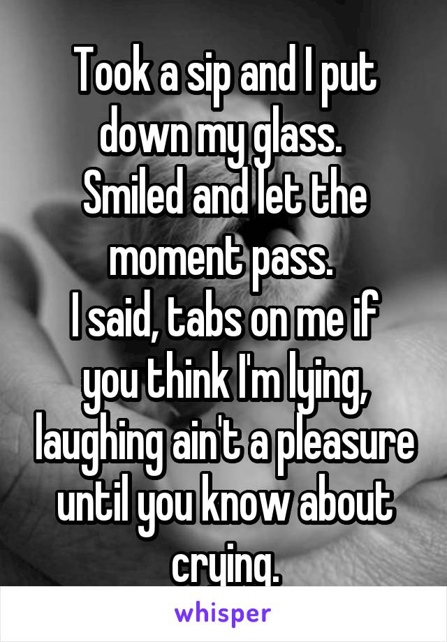 Took a sip and I put down my glass.  Smiled and let the moment pass.  I said, tabs on me if you think I'm lying, laughing ain't a pleasure until you know about crying.
