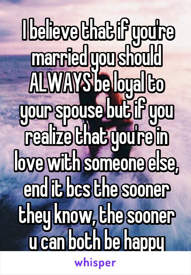 I believe that if you're married you should ALWAYS be loyal to your spouse but if you realize that you're in love with someone else, end it bcs the sooner they know, the sooner u can both be happy