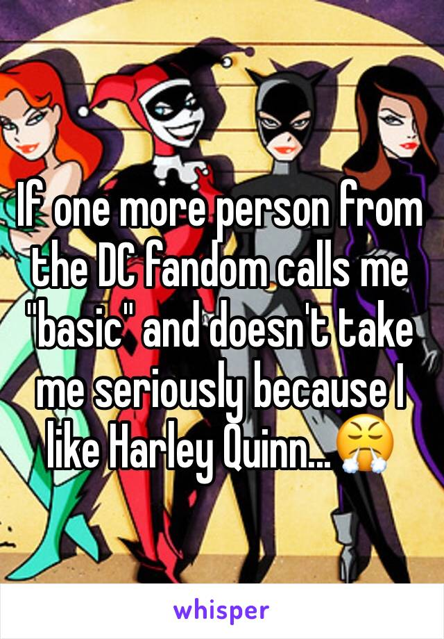 "If one more person from the DC fandom calls me ""basic"" and doesn't take me seriously because I like Harley Quinn...😤"