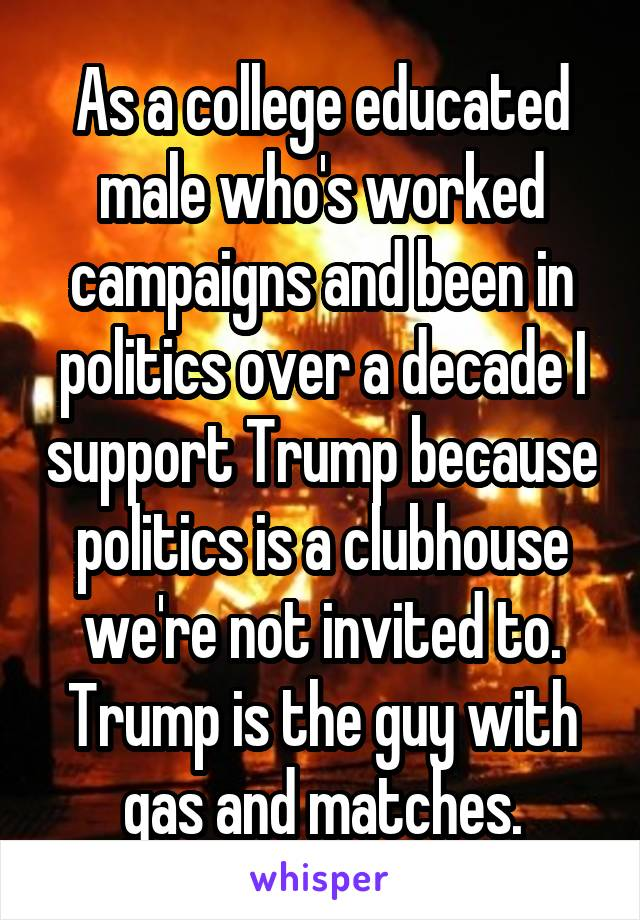 As a college educated male who's worked campaigns and been in politics over a decade I support Trump because politics is a clubhouse we're not invited to. Trump is the guy with gas and matches.