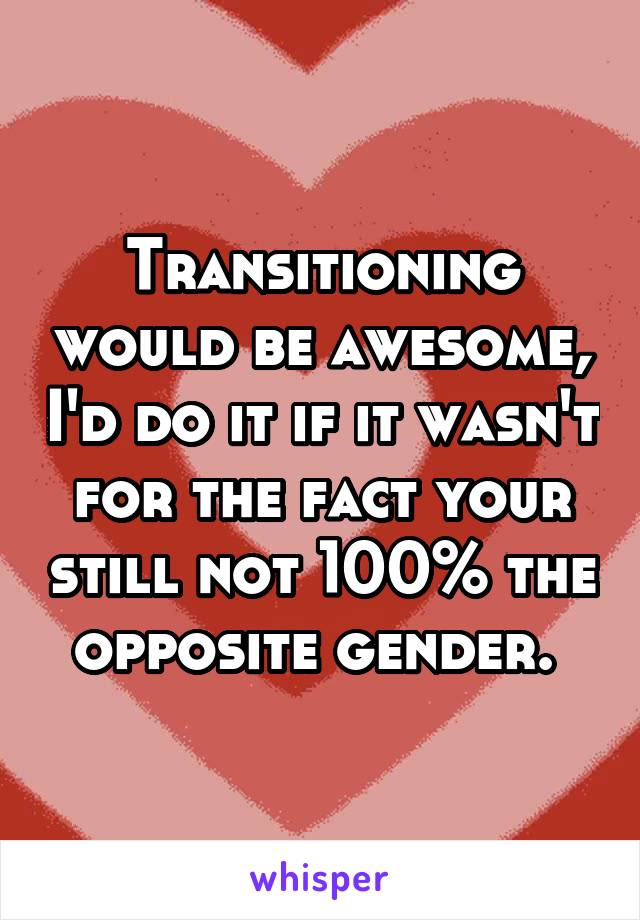 Transitioning would be awesome, I'd do it if it wasn't for the fact your still not 100% the opposite gender.