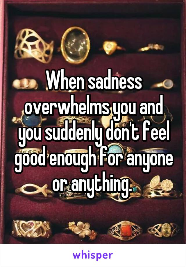 When sadness overwhelms you and you suddenly don't feel good enough for anyone or anything.