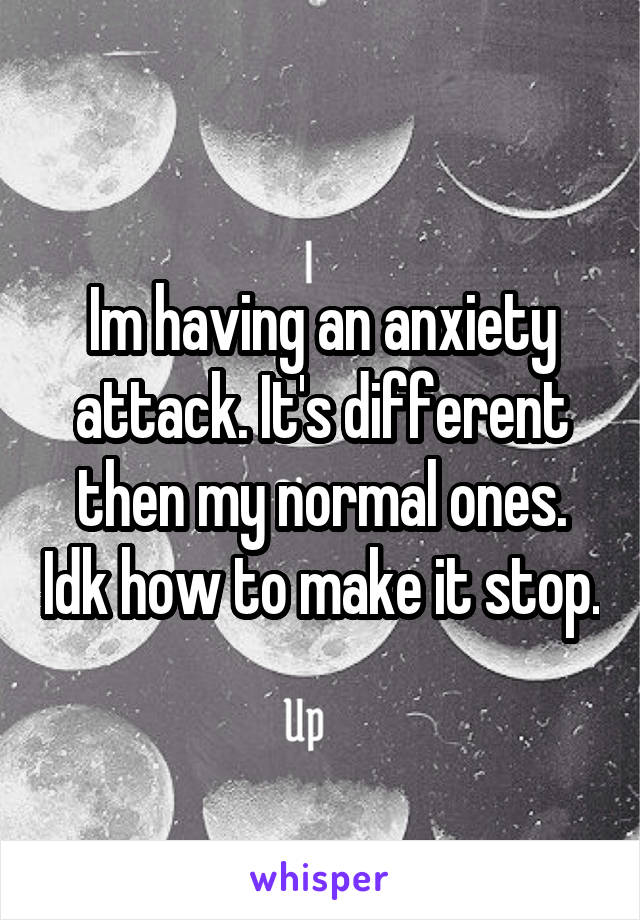 Im having an anxiety attack. It's different then my normal ones. Idk how to make it stop.