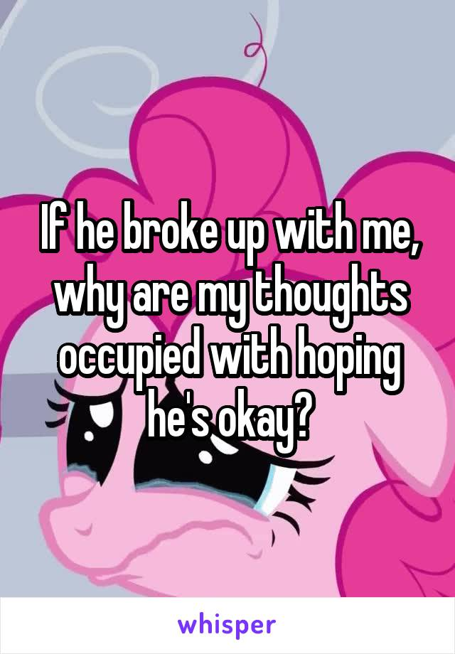 If he broke up with me, why are my thoughts occupied with hoping he's okay?
