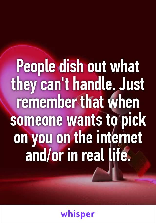 People dish out what they can't handle. Just remember that when someone wants to pick on you on the internet and/or in real life.