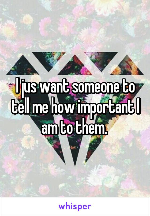 I jus want someone to tell me how important I am to them.