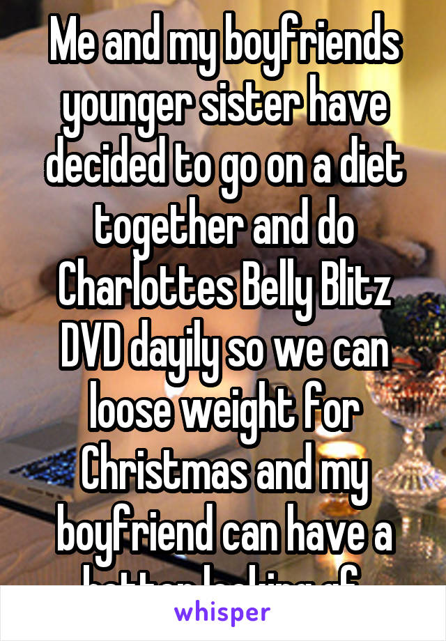 Me and my boyfriends younger sister have decided to go on a diet together and do Charlottes Belly Blitz DVD dayily so we can loose weight for Christmas and my boyfriend can have a better looking gf