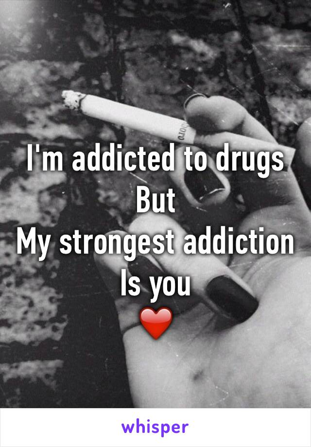 I'm addicted to drugs  But My strongest addiction  Is you ❤️