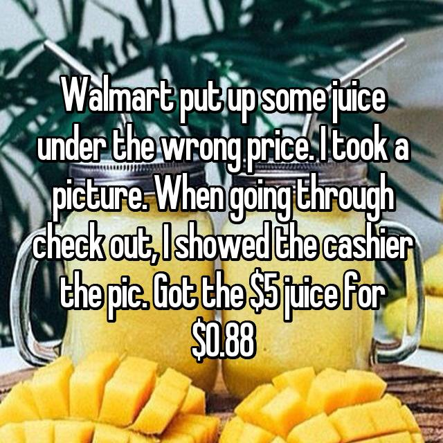 Walmart put up some juice under the wrong price. I took a picture. When going through check out, I showed the cashier the pic. Got the $5 juice for $0.88