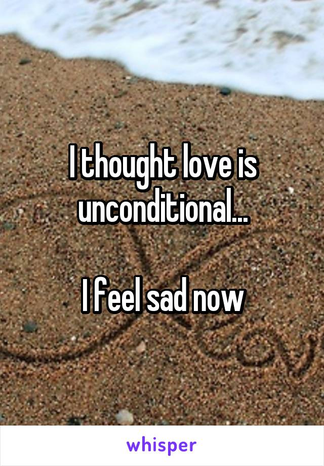 I thought love is unconditional...  I feel sad now