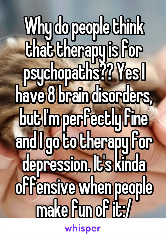Why do people think that therapy is for psychopaths?? Yes I have 8 brain disorders, but I'm perfectly fine and I go to therapy for depression. It's kinda offensive when people make fun of it:/