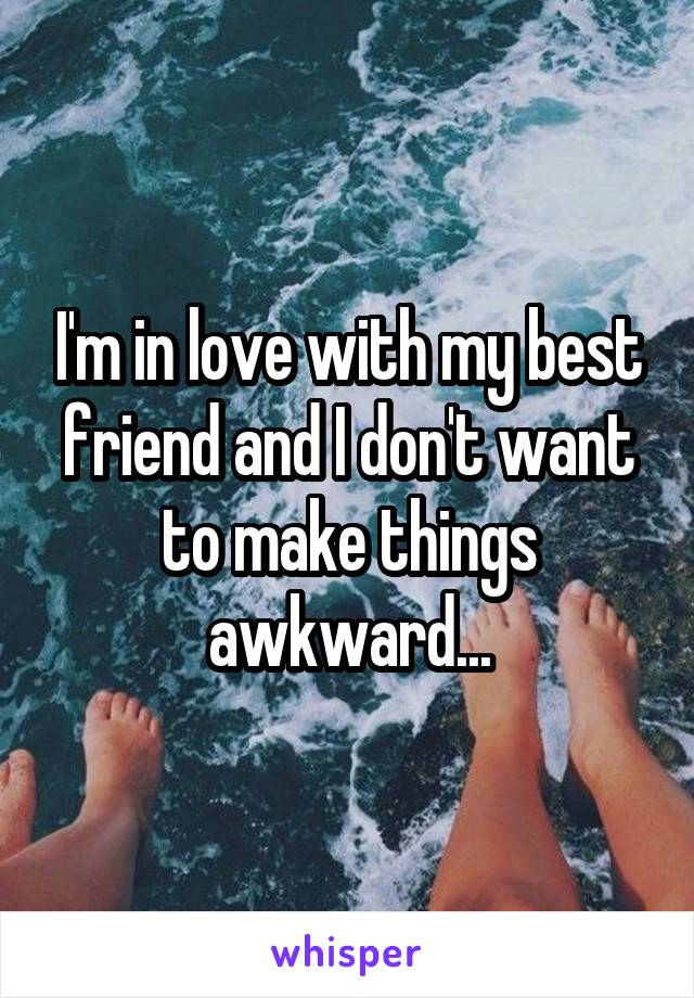 I'm in love with my best friend and I don't want to make things awkward...