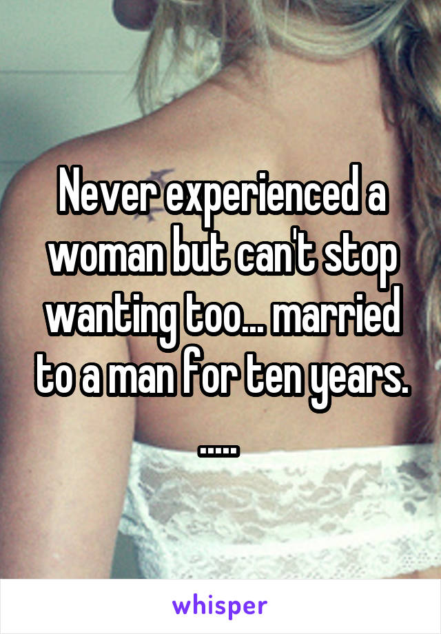 Never experienced a woman but can't stop wanting too... married to a man for ten years. .....
