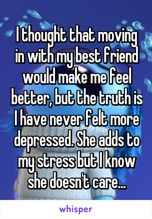 I thought that moving in with my best friend would make me feel better, but the truth is I have never felt more depressed. She adds to my stress but I know she doesn't care...