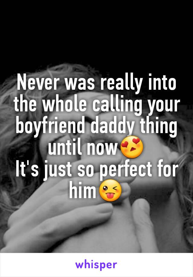 Never was really into the whole calling your boyfriend daddy thing until now😍 It's just so perfect for him😜