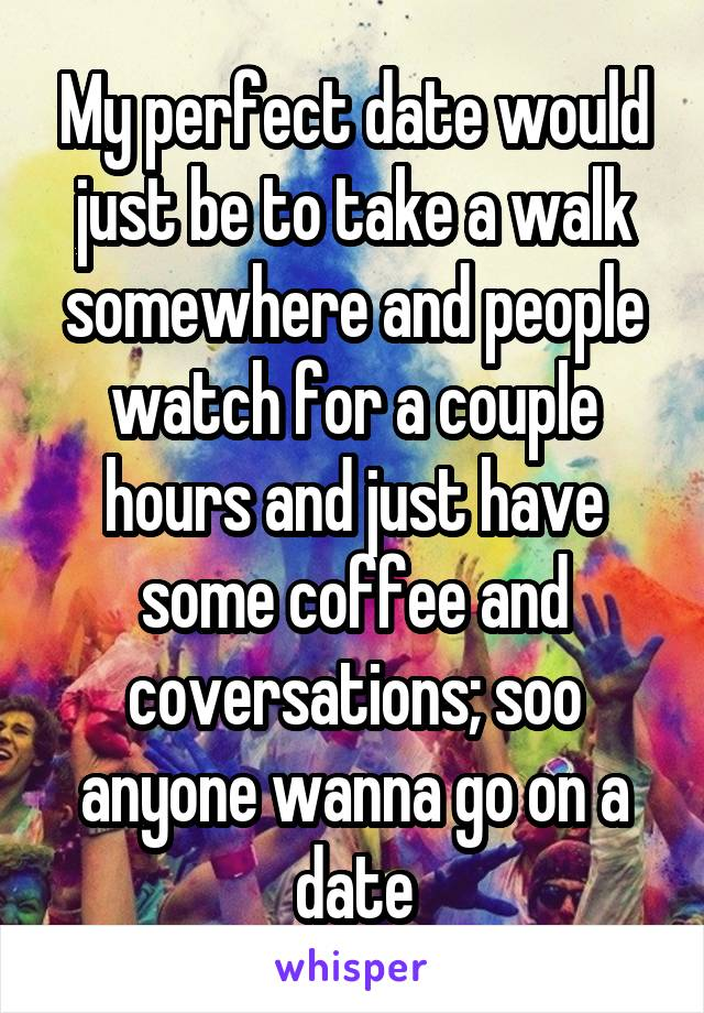 My perfect date would just be to take a walk somewhere and people watch for a couple hours and just have some coffee and coversations; soo anyone wanna go on a date