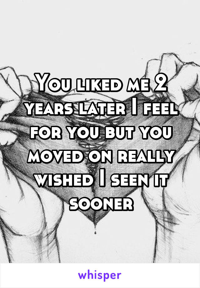 You liked me 2 years later I feel for you but you moved on really wished I seen it sooner