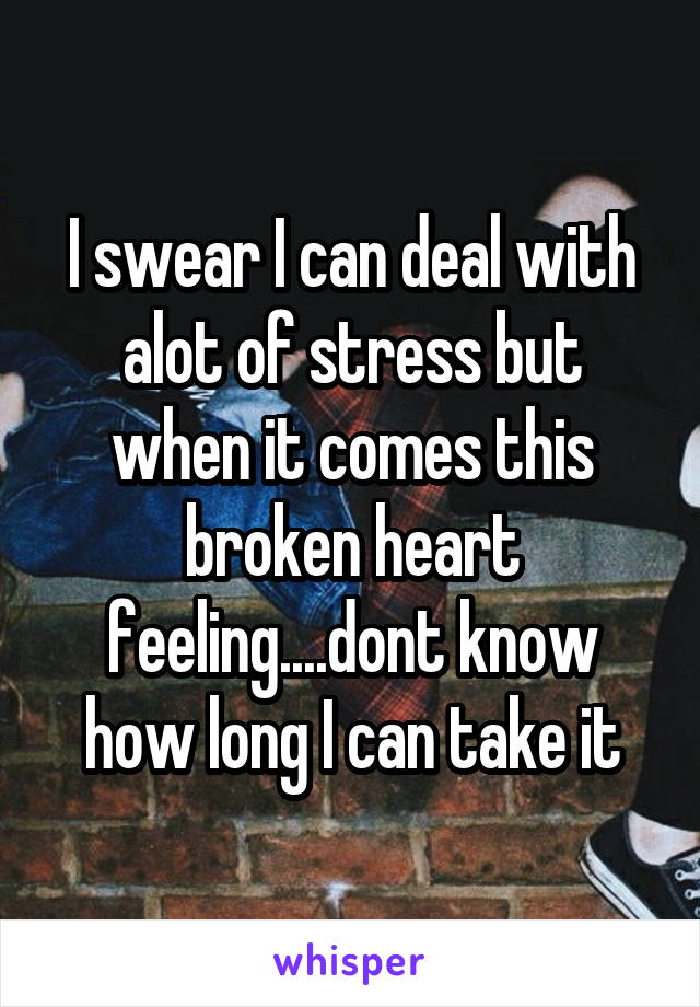 I swear I can deal with alot of stress but when it comes this broken heart feeling....dont know how long I can take it