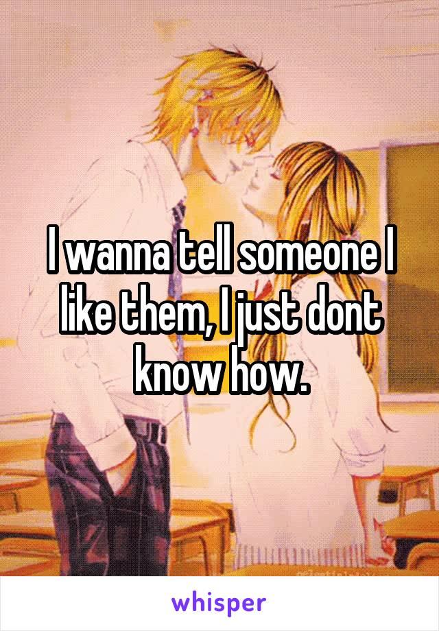 I wanna tell someone I like them, I just dont know how.