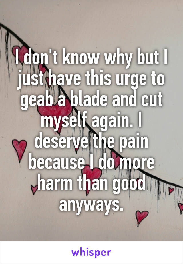 I don't know why but I just have this urge to geab a blade and cut myself again. I deserve the pain because I do more harm than good anyways.