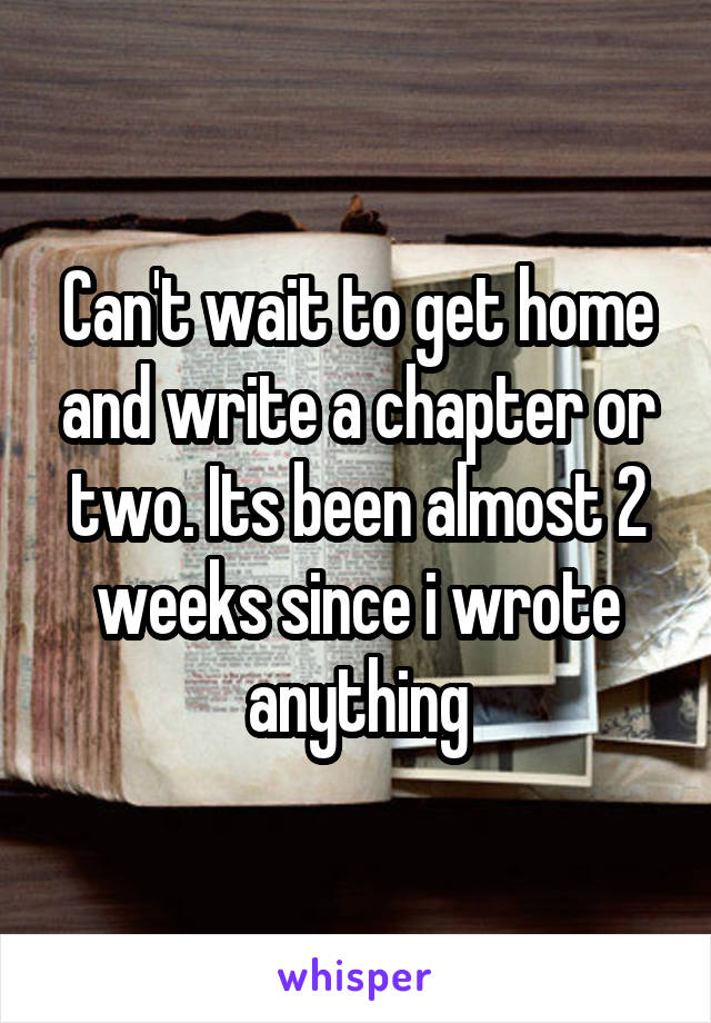Can't wait to get home and write a chapter or two. Its been almost 2 weeks since i wrote anything