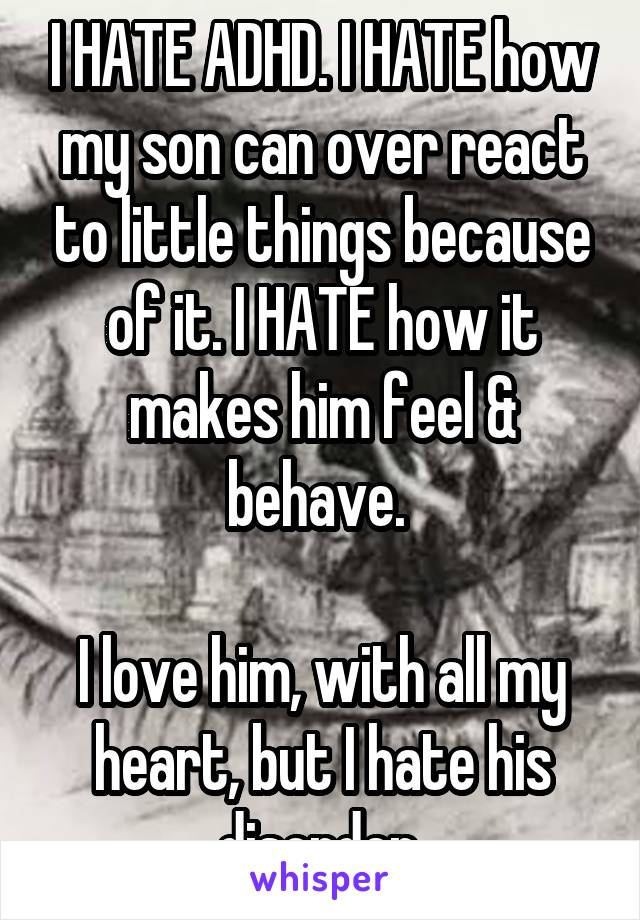 I HATE ADHD. I HATE how my son can over react to little things because of it. I HATE how it makes him feel & behave.   I love him, with all my heart, but I hate his disorder.