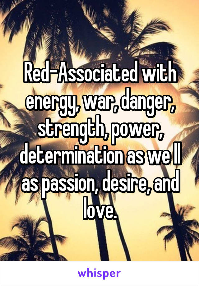 Red-Associated with energy, war, danger, strength, power, determination as we ll as passion, desire, and love.