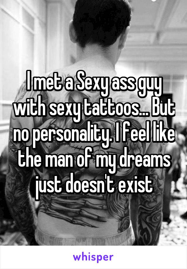 I met a Sexy ass guy with sexy tattoos... But no personality. I feel like the man of my dreams just doesn't exist