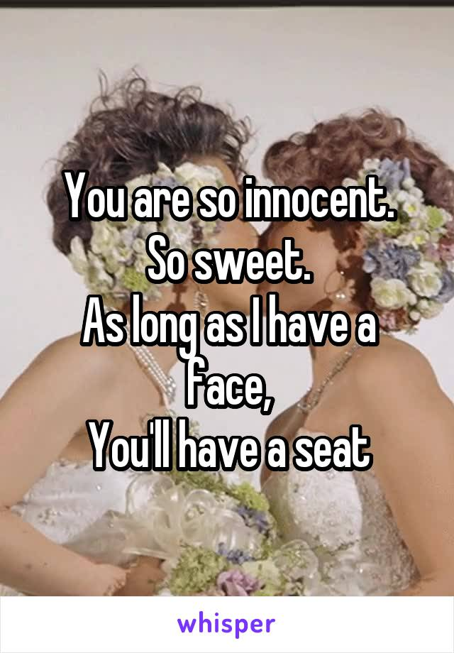 You are so innocent. So sweet. As long as I have a face, You'll have a seat