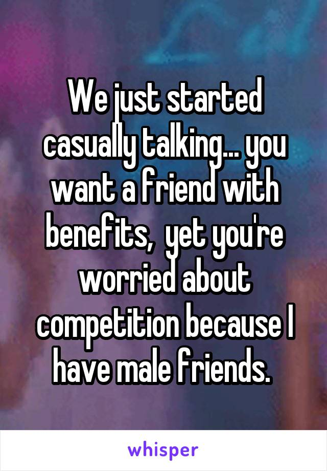 We just started casually talking... you want a friend with benefits,  yet you're worried about competition because I have male friends.