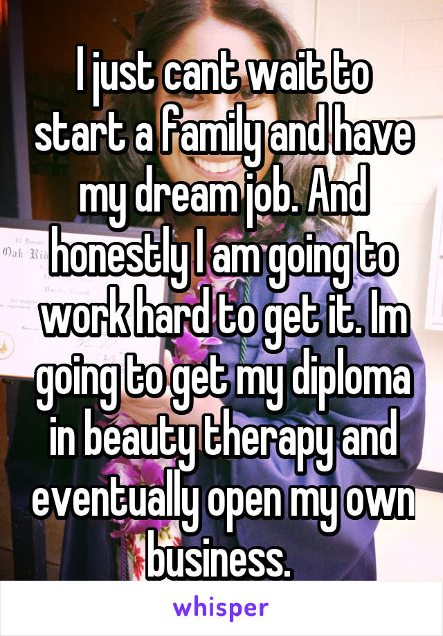 I just cant wait to start a family and have my dream job. And honestly I am going to work hard to get it. Im going to get my diploma in beauty therapy and eventually open my own business.