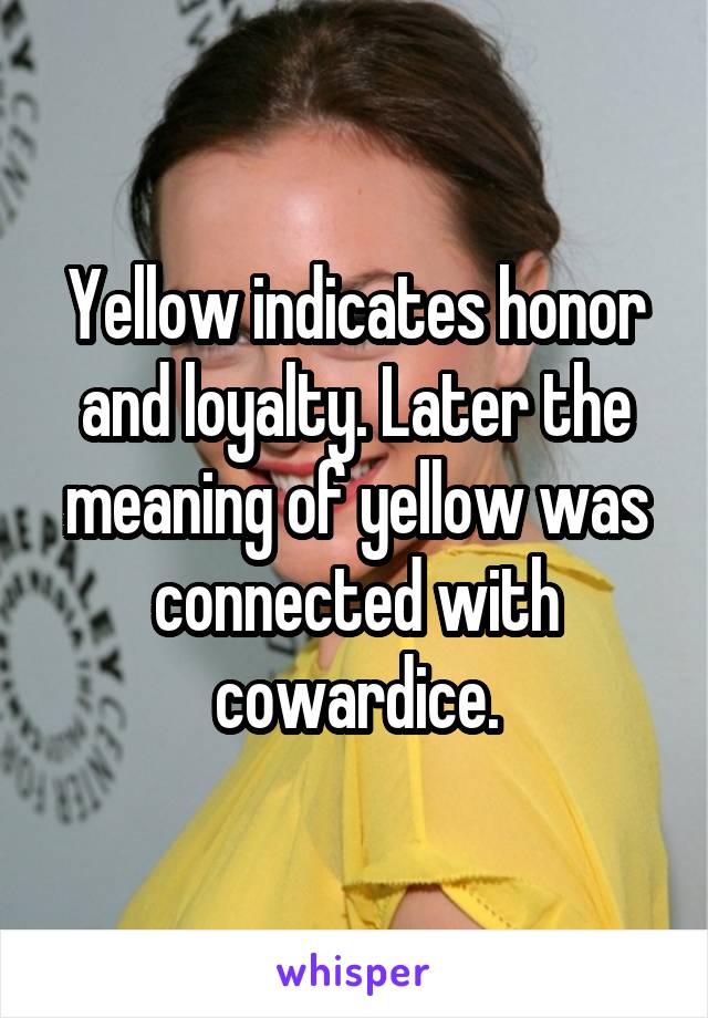 Yellow indicates honor and loyalty. Later the meaning of yellow was connected with cowardice.