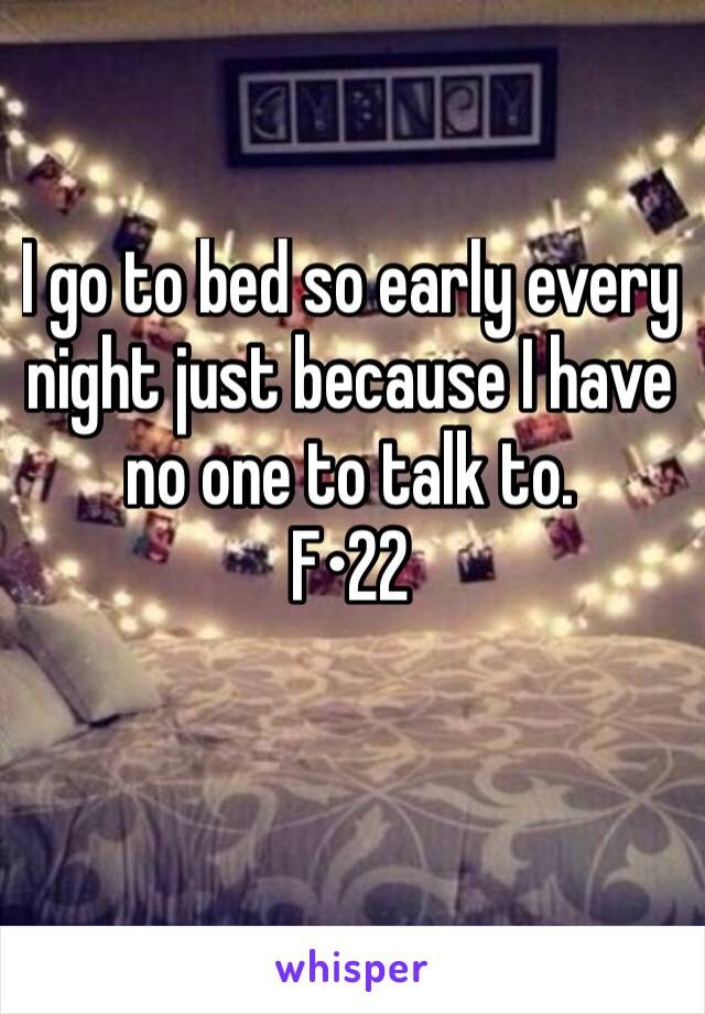 I go to bed so early every night just because I have no one to talk to.  F•22