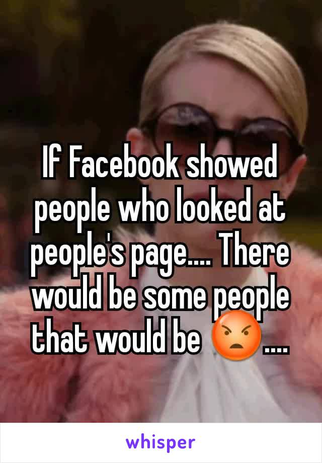 If Facebook showed people who looked at people's page.... There would be some people that would be 😡....