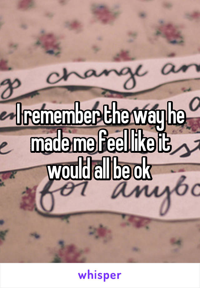 I remember the way he made me feel like it would all be ok